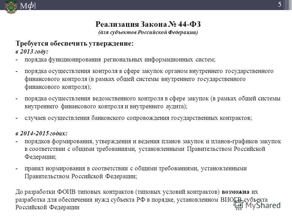М ] ф М ] ф 5 Реализация Закона 44-ФЗ (для субъектов Российской Федерации) 5 Требуется обеспечить утверждение: в 2013 году: -порядка функционирования региональных информационных систем; -порядка осуществления контроля в сфере закупок органом внутренн