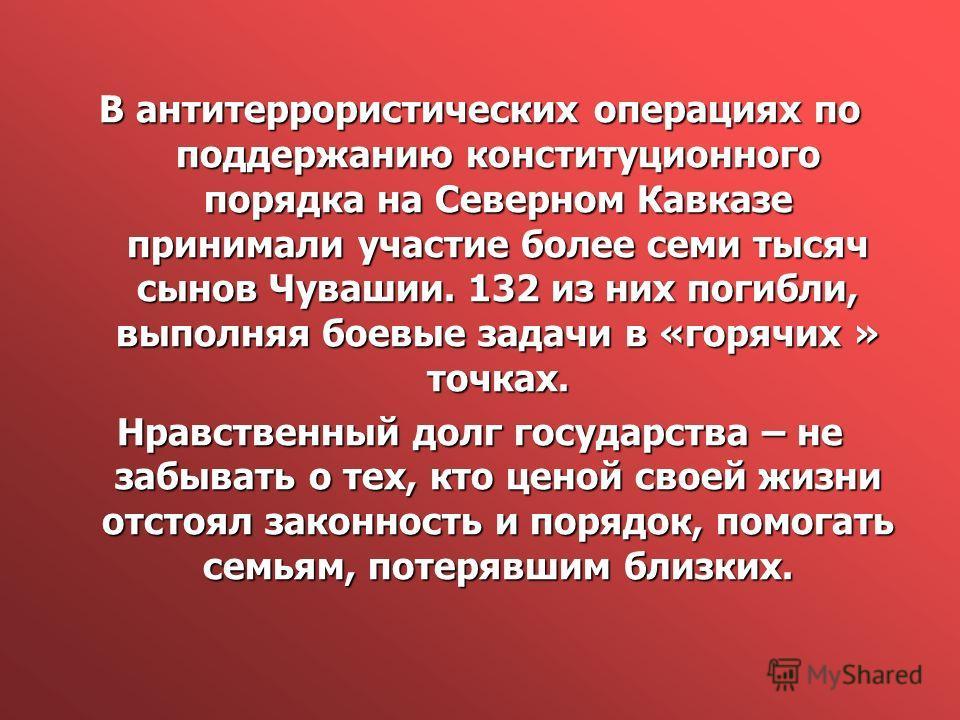 В антитеррористических операциях по поддержанию конституционного порядка на Северном Кавказе принимали участие более семи тысяч сынов Чувашии. 132 из них погибли, выполняя боевые задачи в «горячих » точках. Нравственный долг государства – не забывать