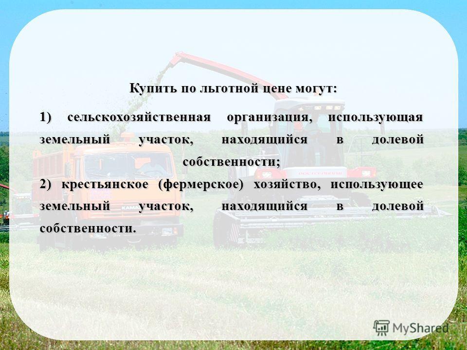 Купить по льготной цене могут: 1) сельскохозяйственная организация, использующая земельный участок, находящийся в долевой собственности; 2) крестьянское (фермерское) хозяйство, использующее земельный участок, находящийся в долевой собственности.
