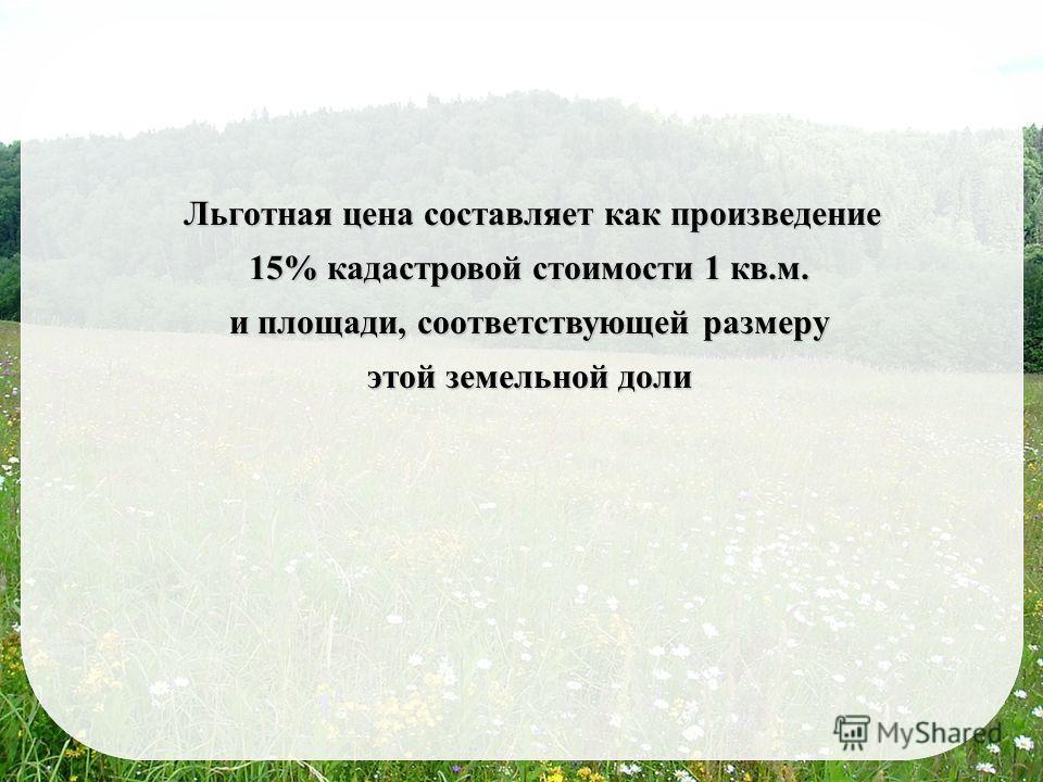 Льготная цена составляет как произведение 15% кадастровой стоимости 1 кв.м. и площади, соответствующей размеру этой земельной доли