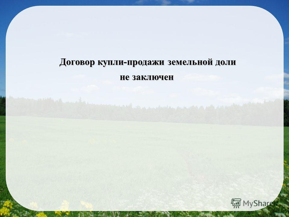 Договор купли-продажи земельной доли не заключен