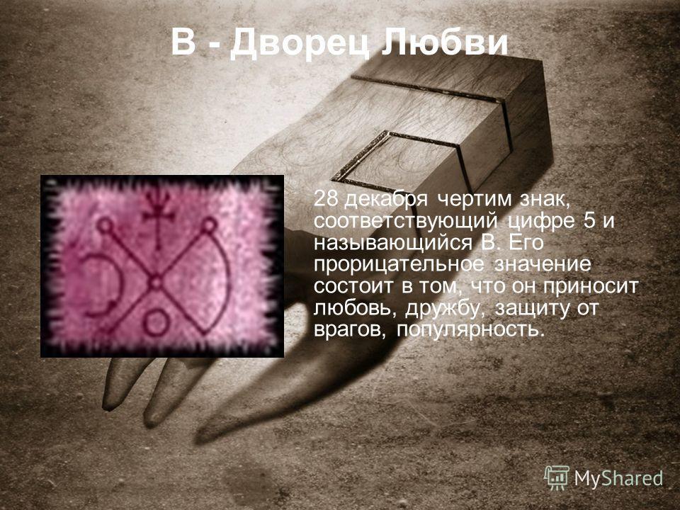 В - Дворец Любви 28 декабря чертим знак, соответствующий цифре 5 и называющийся В. Его прорицательное значение состоит в том, что он приносит любовь, дружбу, защиту от врагов, популярность.