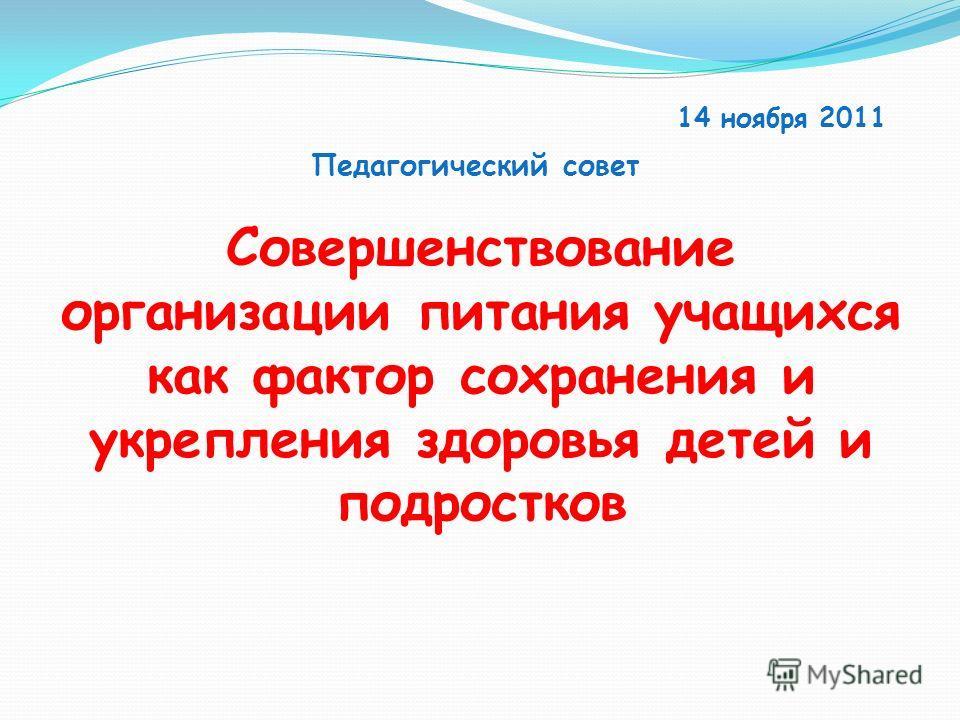 Совершенствование организации питания учащихся как фактор сохранения и укрепления здоровья детей и подростков 14 ноября 2011 Педагогический совет