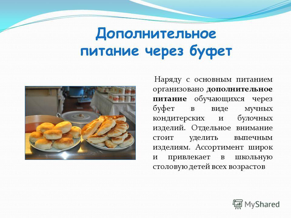 Дополнительное питание через буфет Наряду с основным питанием организовано дополнительное питание обучающихся через буфет в виде мучных кондитерских и булочных изделий. Отдельное внимание стоит уделить выпечным изделиям. Ассортимент широк и привлекае