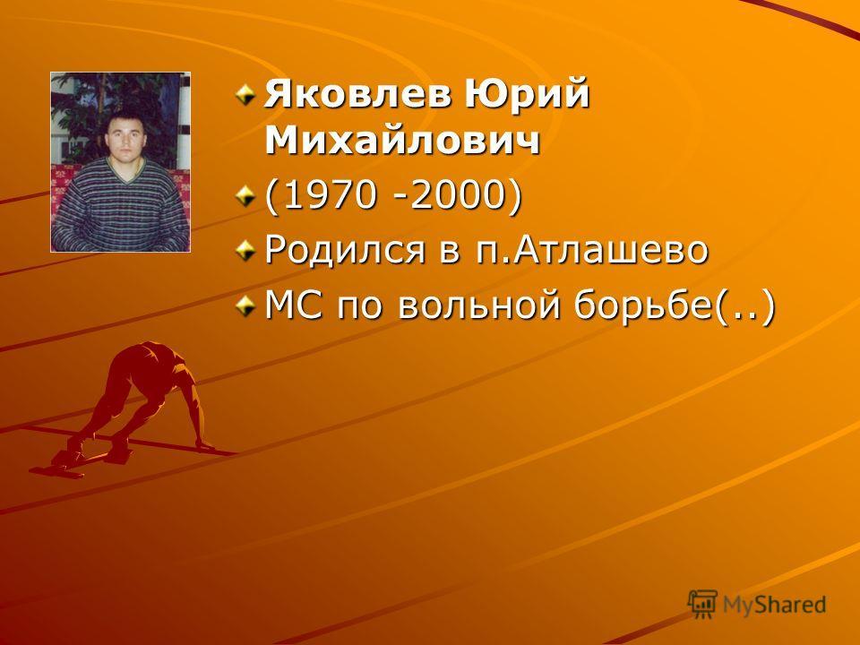 Яковлев Юрий Михайлович (1970 -2000) Родился в п.Атлашево МС по вольной борьбе(..)