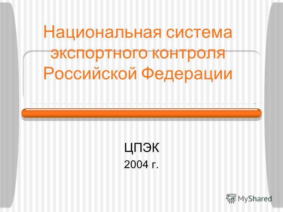 Национальная система экспортного контроля Российской Федерации ЦПЭК 2004 г.