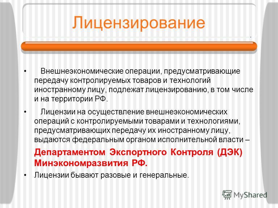 Лицензирование Внешнеэкономические операции, предусматривающие передачу контролируемых товаров и технологий иностранному лицу, подлежат лицензированию, в том числе и на территории РФ. Лицензии на осуществление внешнеэкономических операций с контролир