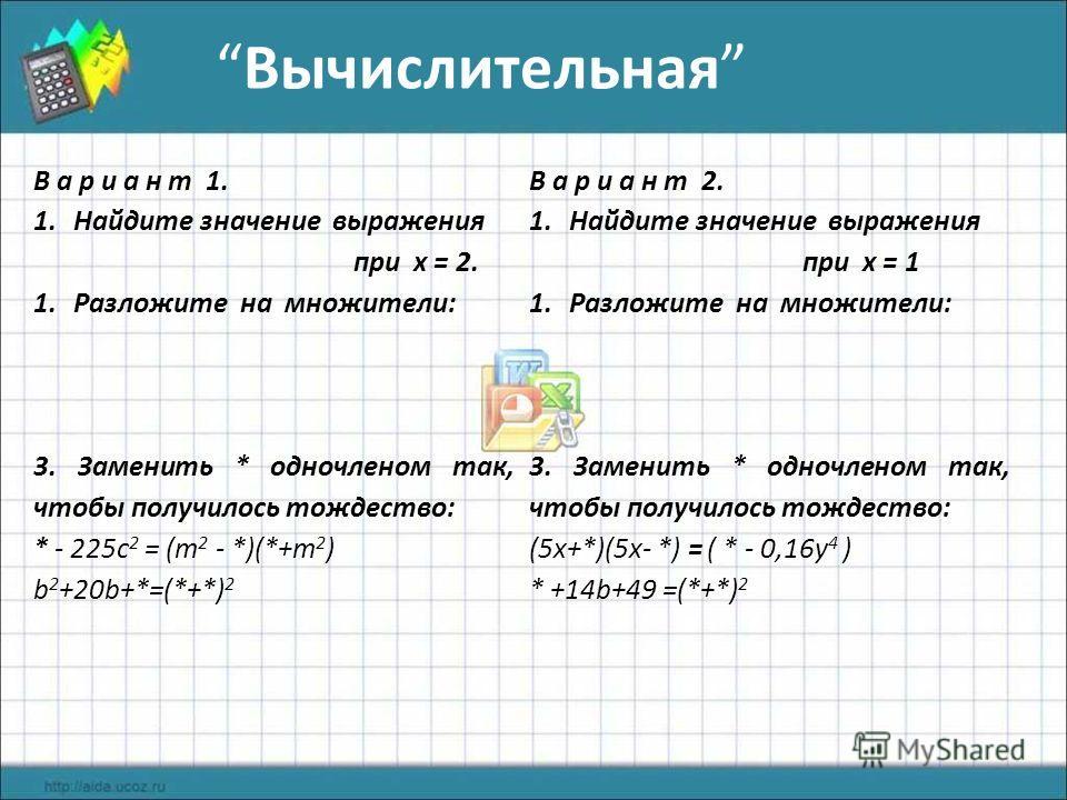 Вычислительная В а р и а н т 1. 1.Найдите значение выражения при х = 2. 1.Разложите на множители: 3. Заменить * одночленом так, чтобы получилось тождество: * - 225c 2 = (m 2 - *)(*+m 2 ) b 2 +20b+*=(*+*) 2 В а р и а н т 2. 1.Найдите значение выражени