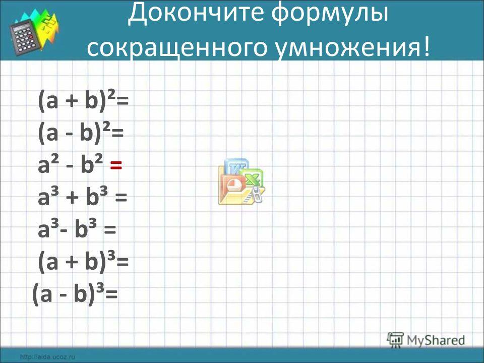 Докончите формулы сокращенного умножения! (а + b)²= (а - b)²= а² - b² = а³ + b³ = а³- b³ = (а + b)³= (а - b)³=