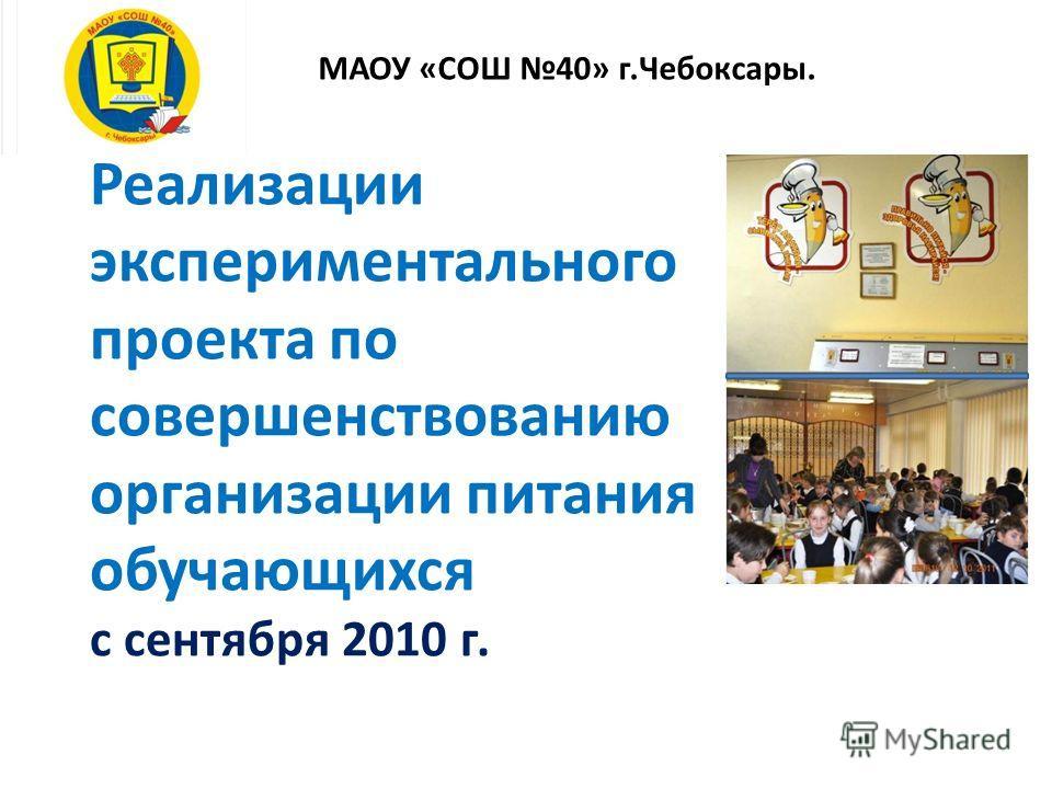 Реализации экспериментального проекта по совершенствованию организации питания обучающихся с сентября 2010 г. МАОУ «СОШ 40» г.Чебоксары.