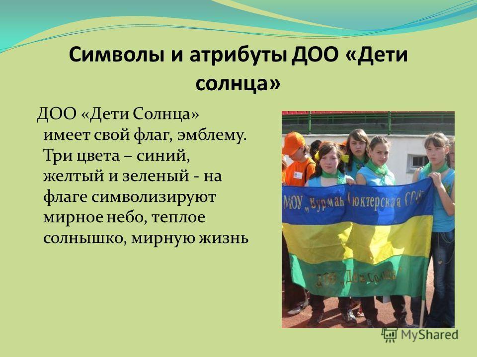 Символы и атрибуты ДОО «Дети солнца» ДОО «Дети Солнца» имеет свой флаг, эмблему. Три цвета – синий, желтый и зеленый - на флаге символизируют мирное небо, теплое солнышко, мирную жизнь