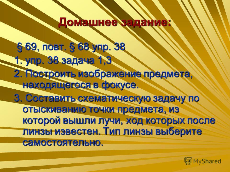 Домашнее задание: § 69, повт. § 68 упр. 38 § 69, повт. § 68 упр. 38 1. упр. 38 задача 1,3 2. Построить изображение предмета, находящегося в фокусе. 3. Составить схематическую задачу по отыскиванию точки предмета, из которой вышли лучи, ход которых по
