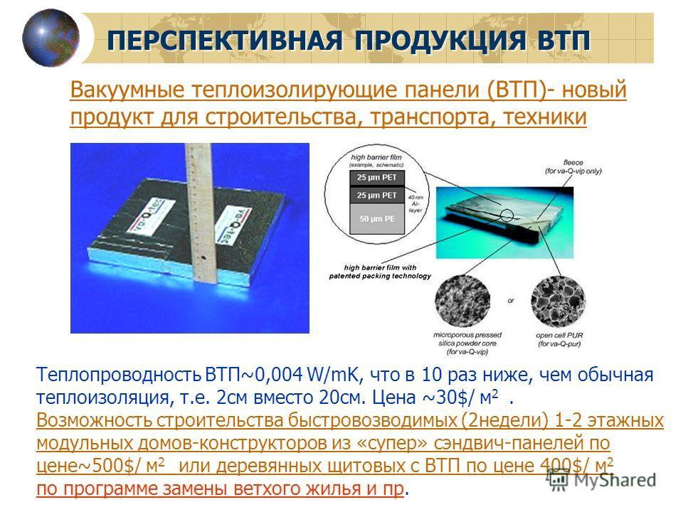 ПЕРСПЕКТИВНАЯ ПРОДУКЦИЯ ВТП Вакуумные теплоизолирующие панели (ВТП)- новый продукт для строительства, транспорта, техники Теплопроводность ВТП~0,004 W/mK, что в 10 раз ниже, чем обычная теплоизоляция, т.е. 2см вместо 20см. Цена ~30$/ м 2. Возможность