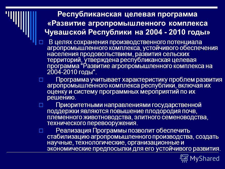 Республиканская целевая программа «Развитие агропромышленного комплекса Чувашской Республики на 2004 - 2010 годы» В целях сохранения производственного потенциала агропромышленного комплекса, устойчивого обеспечения населения продовольствием, развития