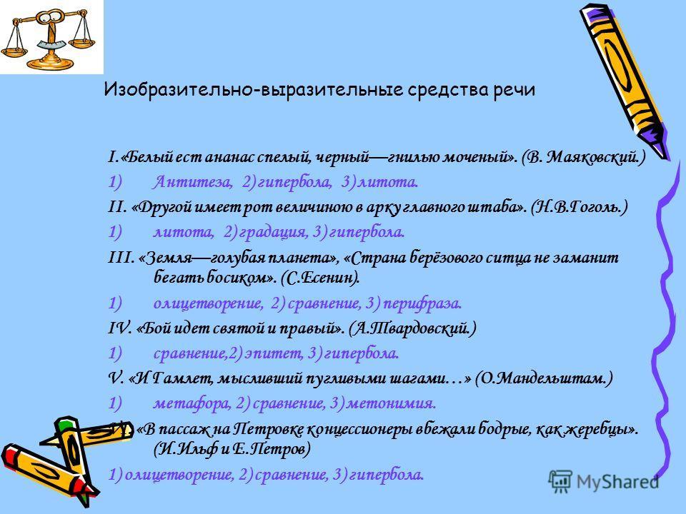 Изобразительно-выразительные средства речи I.«Белый ест ананас спелый, черныйгнилью моченый». (В. Маяковский.) 1)Антитеза, 2) гипербола, 3) литота. II. «Другой имеет рот величиною в арку главного штаба». (Н.В.Гоголь.) 1)литота, 2) градация, 3) гиперб