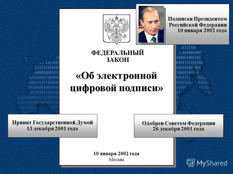 ФЕДЕРАЛЬНЫЙЗАКОН «Об электронной цифровой подписи» 10 января 2002 года Москва Принят Государственной Думой 13 декабря 2001 года Одобрен Советом Федерации 26 декабря 2001 года Подписан Президентом Российской Федерации 10 января 2002 года