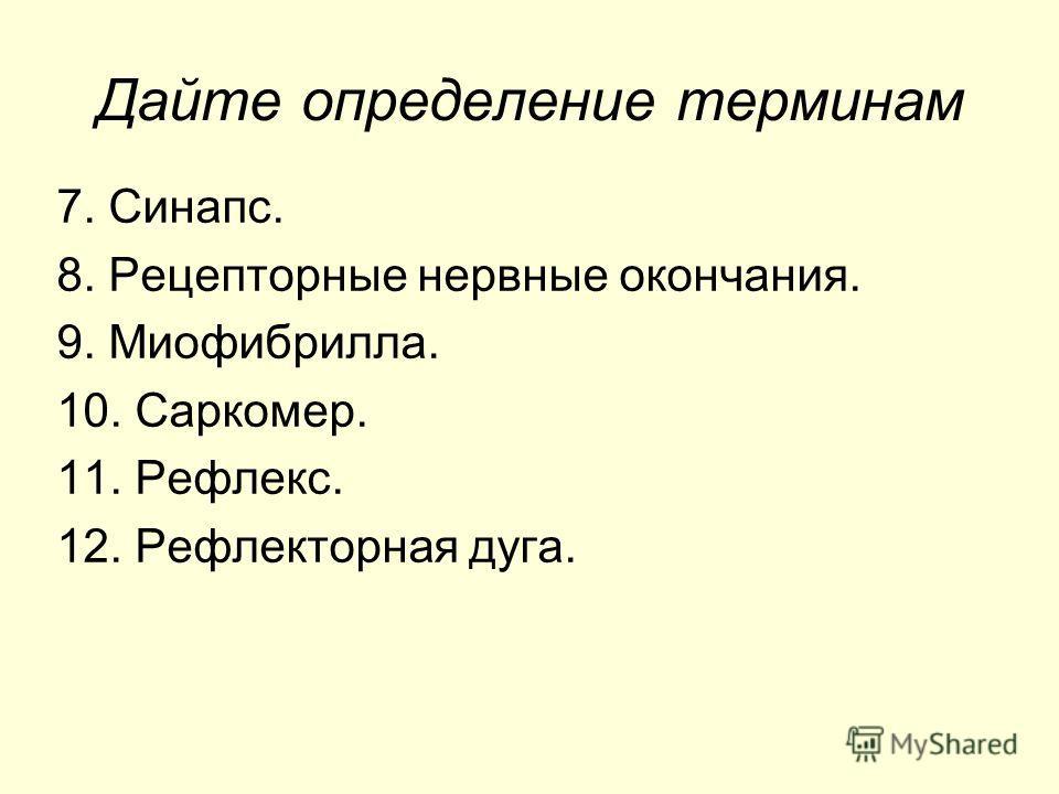 Дайте определение терминам 7. Синапс. 8. Рецепторные нервные окончания. 9. Миофибрилла. 10. Саркомер. 11. Рефлекс. 12. Рефлекторная дуга.