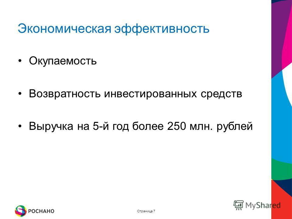 Страница 7 Экономическая эффективность Окупаемость Возвратность инвестированных средств Выручка на 5-й год более 250 млн. рублей