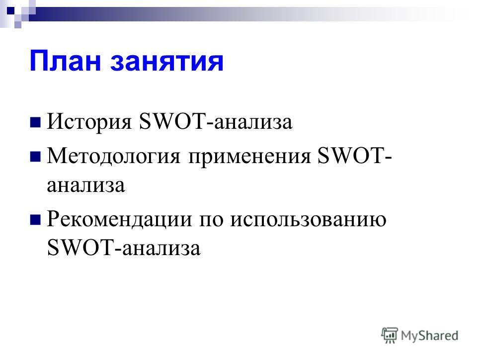 План занятия История SWOT-анализа Методология применения SWOT- анализа Рекомендации по использованию SWOT-анализа