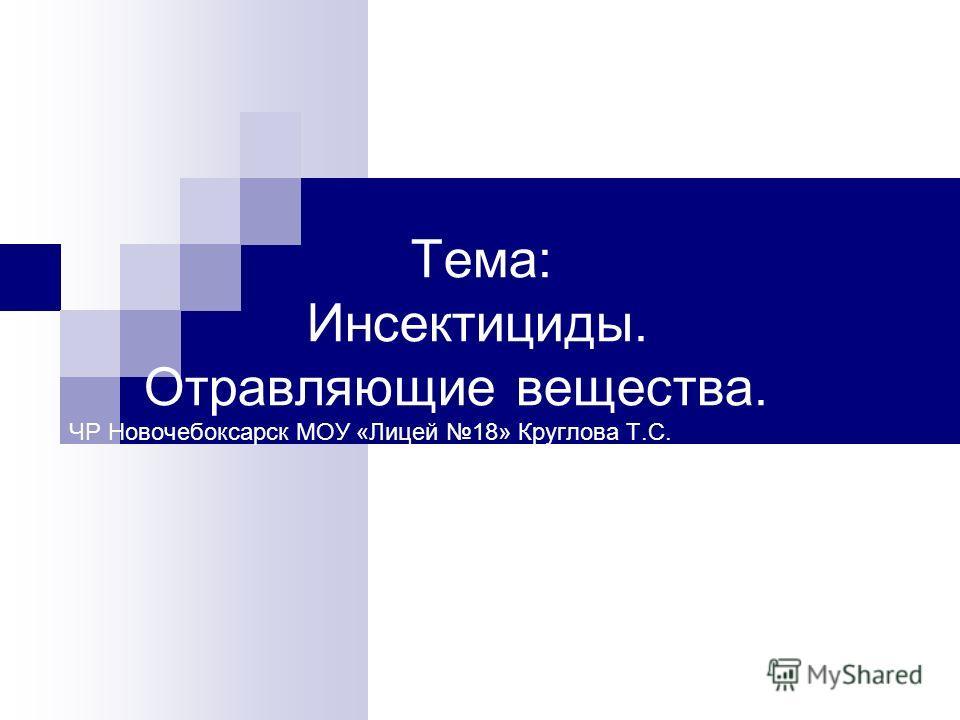 Тема: Инсектициды. Отравляющие вещества. ЧР Новочебоксарск МОУ «Лицей 18» Круглова Т.С. Т