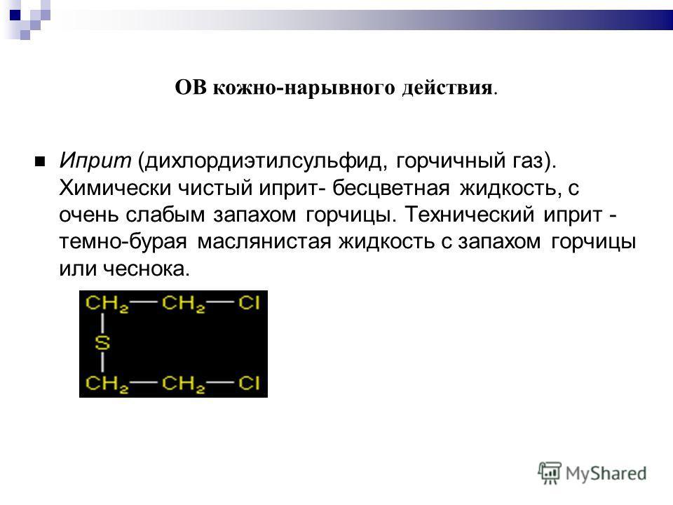 ОВ кожно-нарывного действия. Иприт (дихлордиэтилсульфид, горчичный газ). Химически чистый иприт- бесцветная жидкость, с очень слабым запахом горчицы. Технический иприт - темно-бурая маслянистая жидкость с запахом горчицы или чеснока.