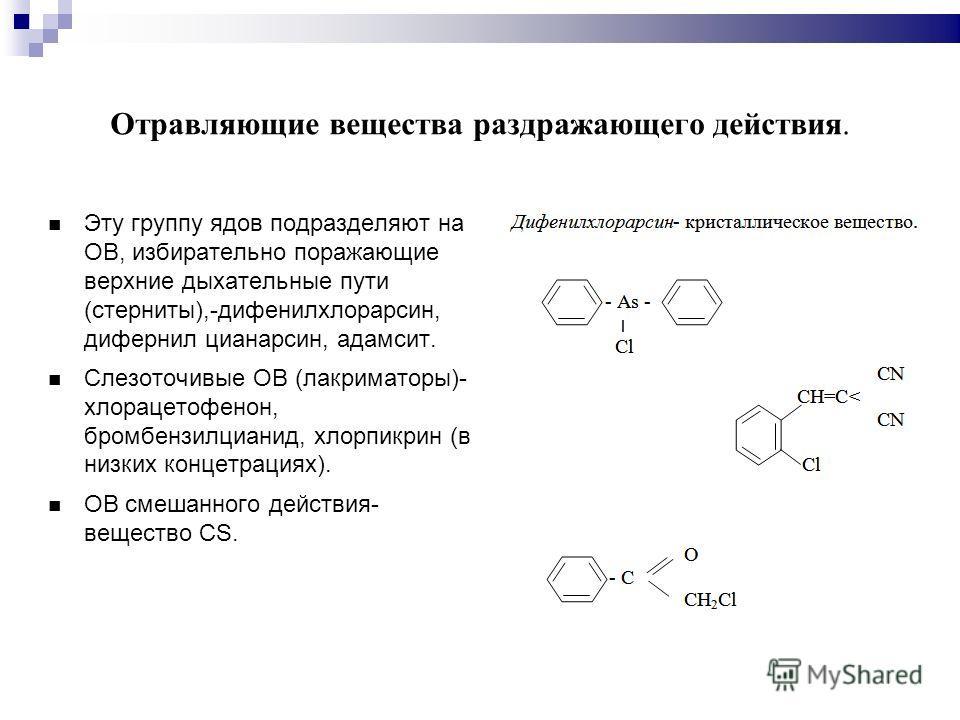 Отравляющие вещества раздражающего действия. Эту группу ядов подразделяют на ОВ, избирательно поражающие верхние дыхательные пути (стерниты),-дифенилхлорарсин, дифернил цианарсин, адамсит. Слезоточивые ОВ (лакриматоры)- хлорацетофенон, бромбензилциан