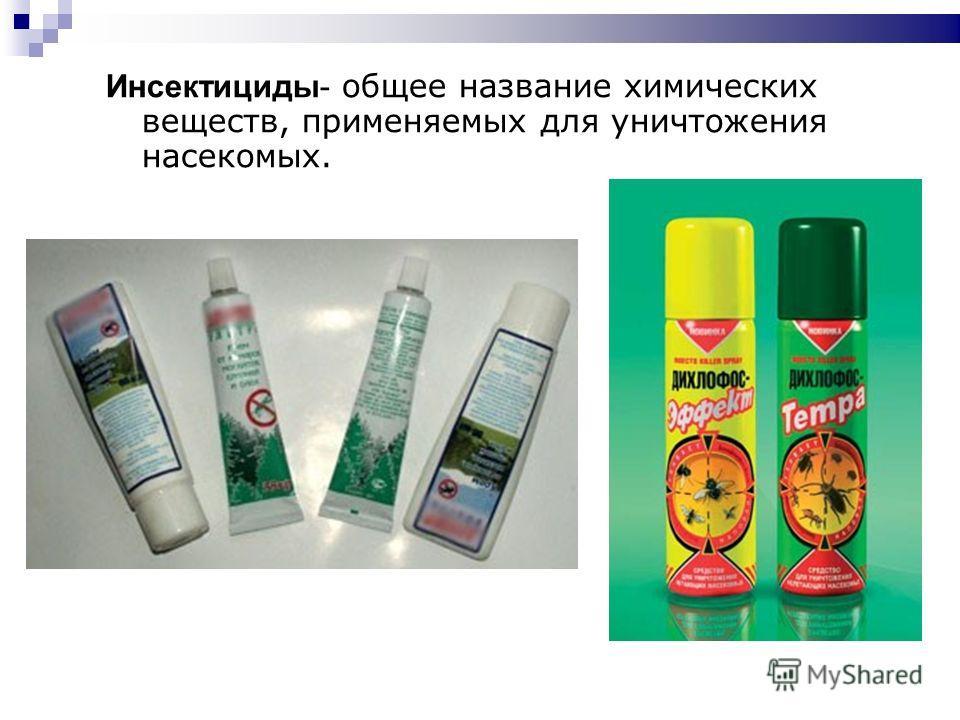 Инсектициды- общее название химических веществ, применяемых для уничтожения насекомых.
