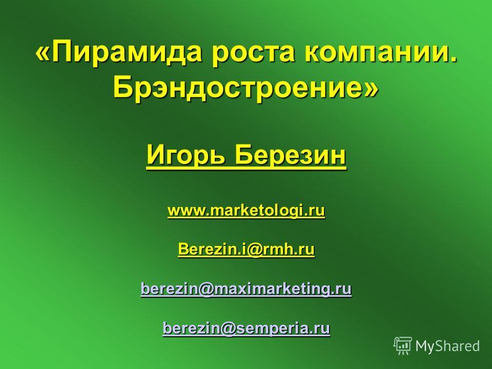 «Пирамида роста компании. Брэндостроение» Игорь Березин www.marketologi.ru Berezin.i@rmh.ru berezin@maximarketing.ru berezin@semperia.ru berezin@maximarketing.ru berezin@semperia.ru berezin@maximarketing.ru berezin@semperia.ru