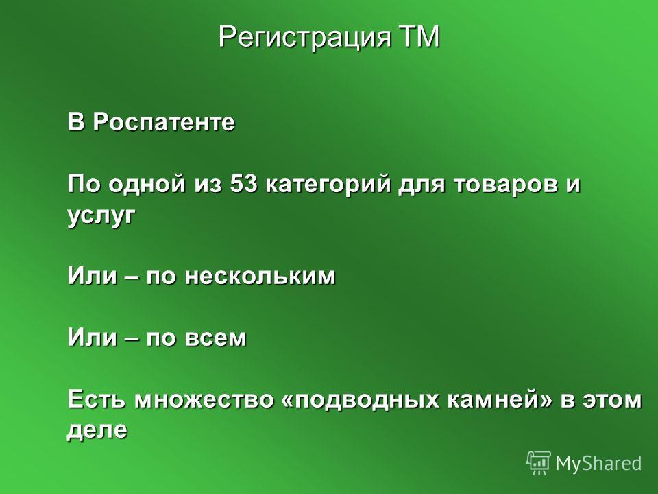 Регистрация ТМ В Роспатенте По одной из 53 категорий для товаров и услуг Или – по нескольким Или – по всем Есть множество «подводных камней» в этом деле