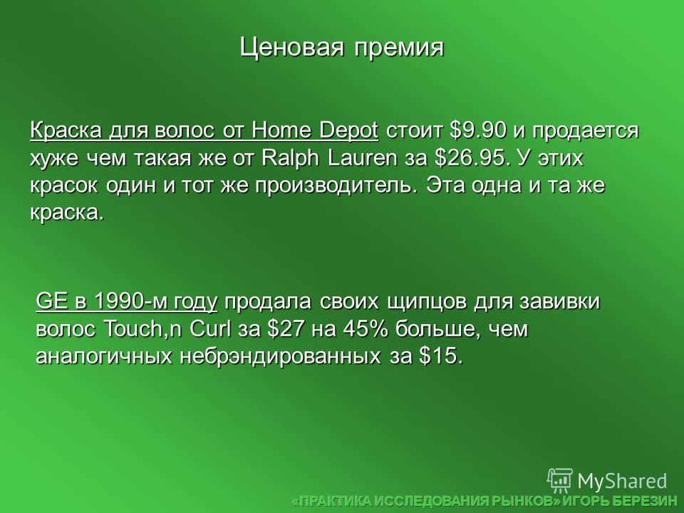 GE в 1990-м году продала своих щипцов для завивки волос Touch,n Curl за $27 на 45% больше, чем аналогичных небрэндированных за $15. Краска для волос от Home Depot стоит $9.90 и продается хуже чем такая же от Ralph Lauren за $26.95. У этих красок один