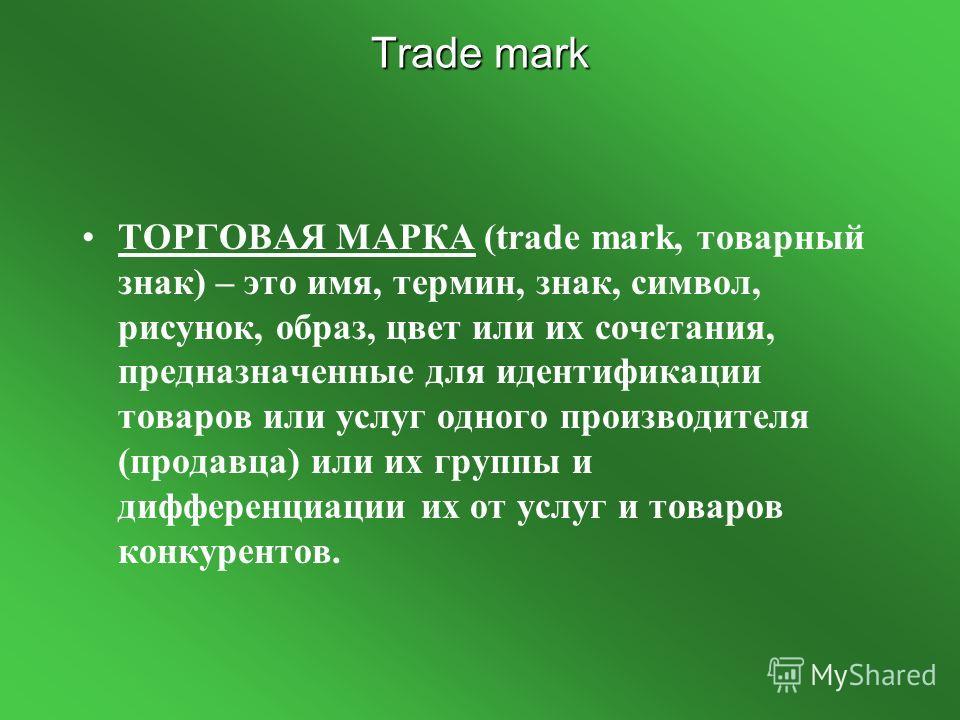 Trade mark ТОРГОВАЯ МАРКА (trade mark, товарный знак) – это имя, термин, знак, символ, рисунок, образ, цвет или их сочетания, предназначенные для идентификации товаров или услуг одного производителя (продавца) или их группы и дифференциации их от усл