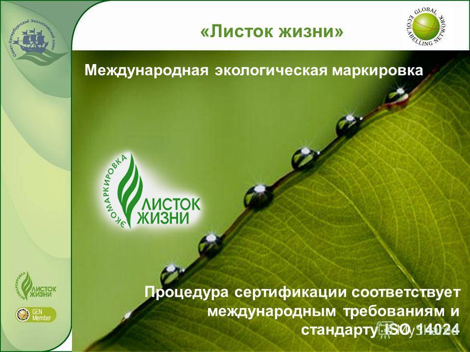 «Листок жизни» Международная экологическая маркировка Процедура сертификации соответствует международным требованиям и стандарту ISO 14024
