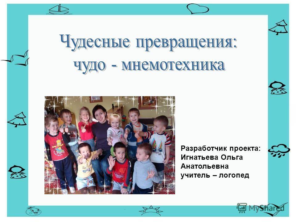 Разработчик проекта: Игнатьева Ольга Анатольевна учитель – логопед
