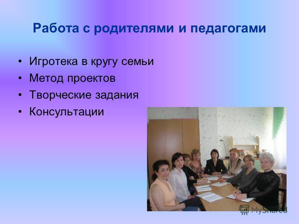 Работа с родителями и педагогами Игротека в кругу семьи Метод проектов Творческие задания Консультации