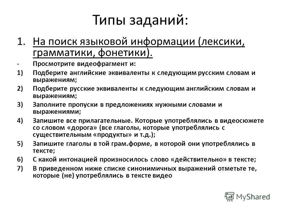 Типы заданий: 1.На поиск языковой информации (лексики, грамматики, фонетики). -Просмотрите видеофрагмент и: 1)Подберите английские эквиваленты к следующим русским словам и выражениям; 2)Подберите русские эквиваленты к следующим английским словам и вы