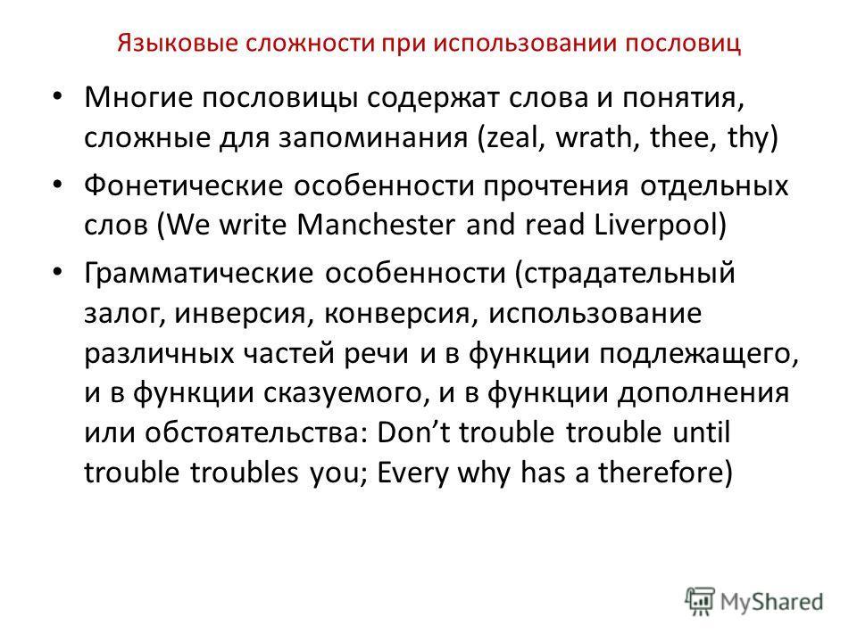 Языковые сложности при использовании пословиц Многие пословицы содержат слова и понятия, сложные для запоминания (zeal, wrath, thee, thy) Фонетические особенности прочтения отдельных слов (We write Manchester and read Liverpool) Грамматические особен