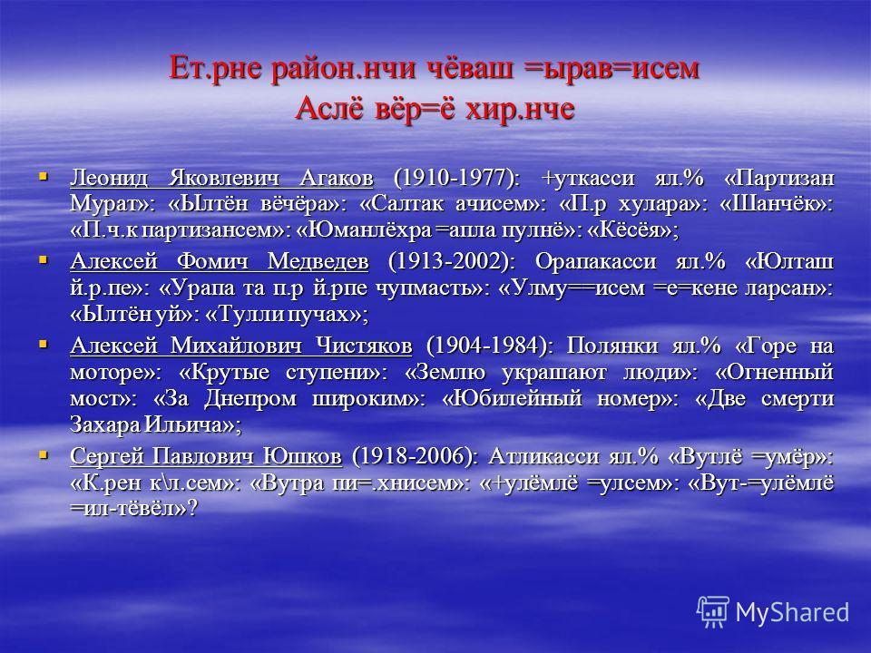 Ет.рне район.нчи чёваш =ырав=исем Аслё вёр=ё хир.нче Леонид Яковлевич Агаков (1910-1977): +уткасси ял.% «Партизан Мурат»: «Ылтён вёчёра»: «Салтак ачисем»: «П.р хулара»: «Шанчёк»: «П.ч.к партизансем»: «Юманлёхра =апла пулнё»: «Кёсёя»; Леонид Яковлевич
