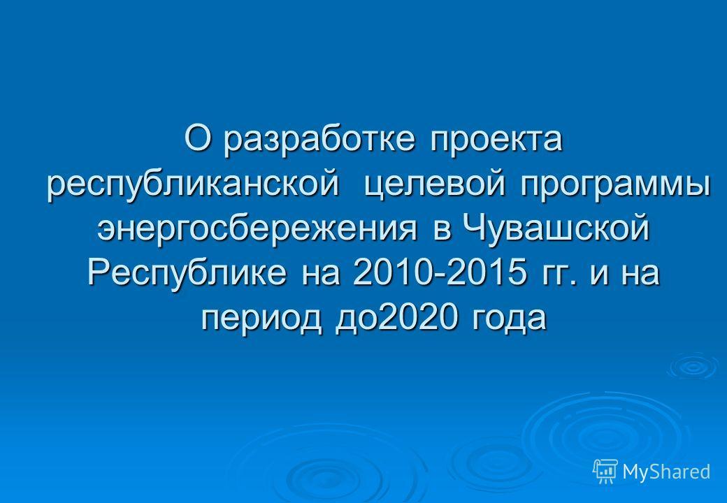 О разработке проекта республиканской целевой программы энергосбережения в Чувашской Республике на 2010-2015 гг. и на период до2020 года