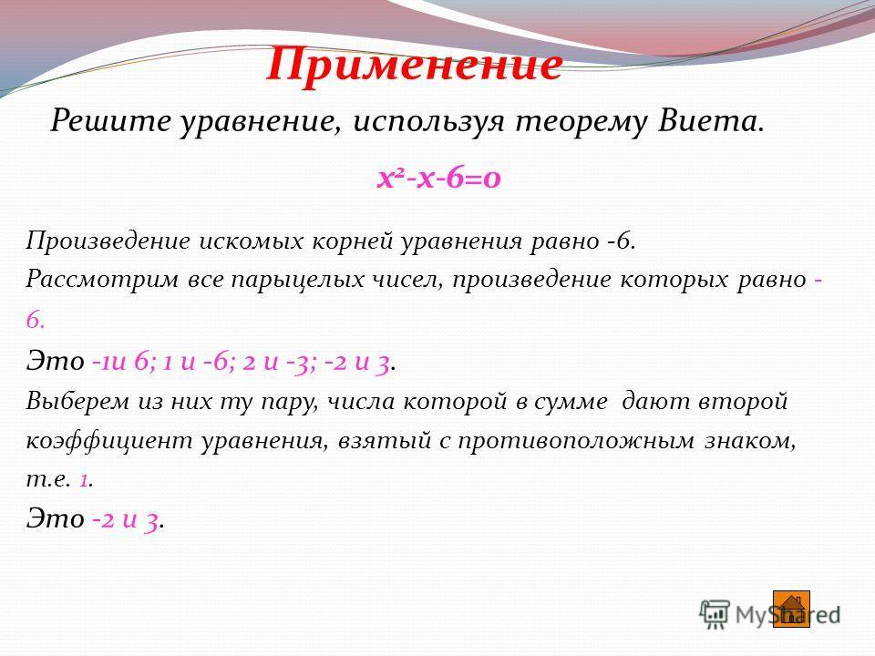 Числа х 1 и х 2 являются корнями приведенного квадратного уравнения х 2 +рх+q=0 тогда и только тогда, когда их сумма равна второму коэффициенту с противоположным знаком:х 1 +х 2 =-р, а произведение - свободному члену:х 1 х 2 =q Применение О Виете Тео