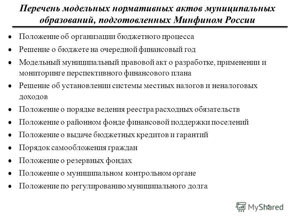 5 Перечень модельных нормативных актов муниципальных образований, подготовленных Минфином России Положение об организации бюджетного процесса Решение о бюджете на очередной финансовый год Модельный муниципальный правовой акт о разработке, применении