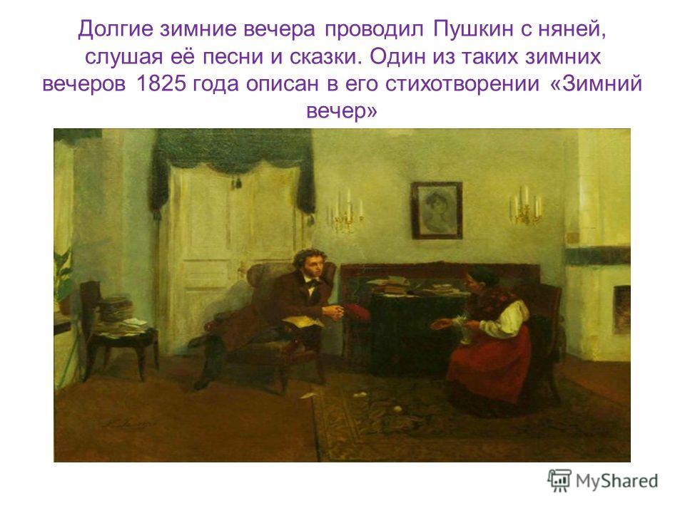 Долгие зимние вечера проводил Пушкин с няней, слушая её песни и сказки. Один из таких зимних вечеров 1825 года описан в его стихотворении «Зимний вечер»