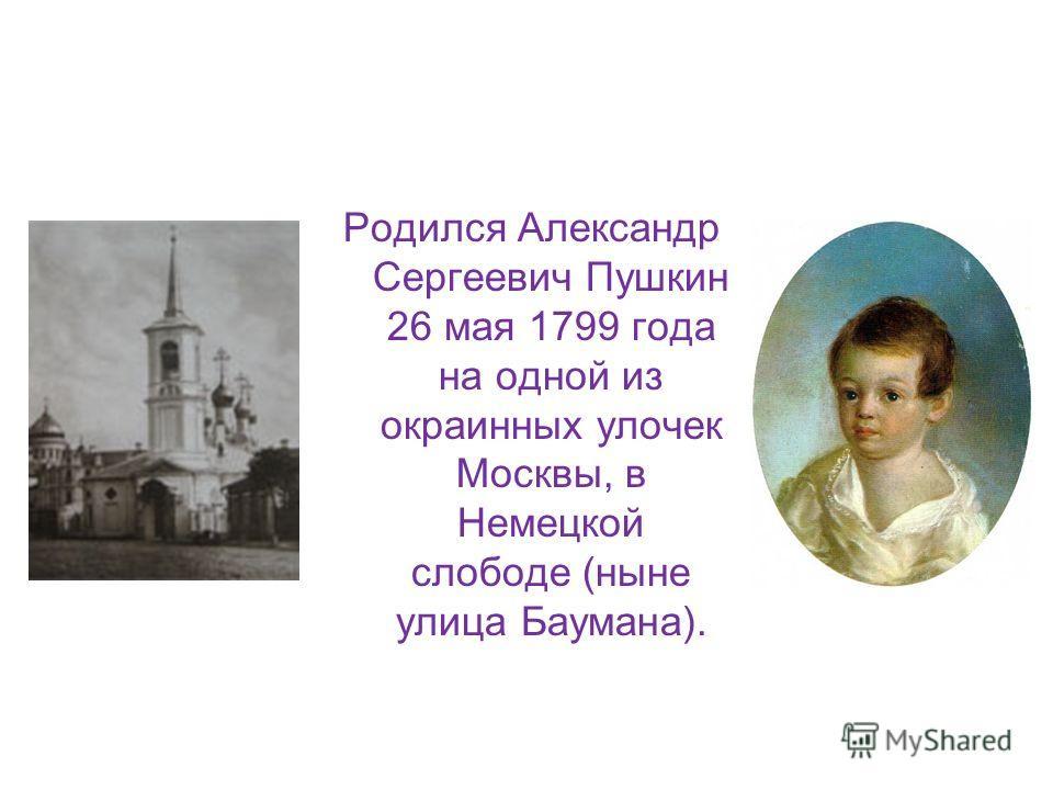 Родился Александр Сергеевич Пушкин 26 мая 1799 года на одной из окраинных улочек Москвы, в Немецкой слободе (ныне улица Баумана).