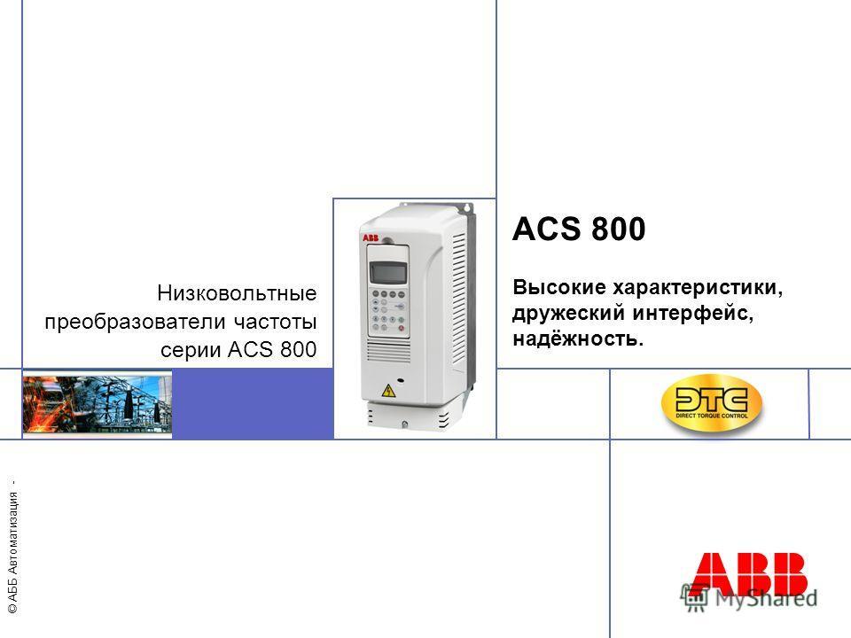 © АББ Автоматизация - ACS 800 Высокие характеристики, дружеский интерфейс, надёжность. Низковольтные преобразователи частоты серии ACS 800