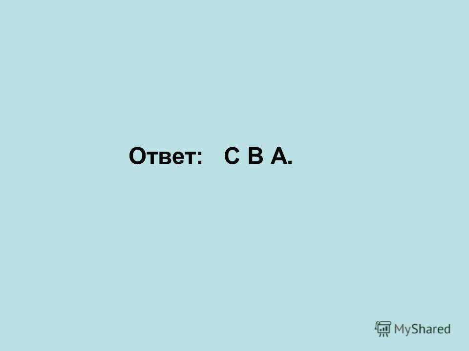 Ответ: С В А.