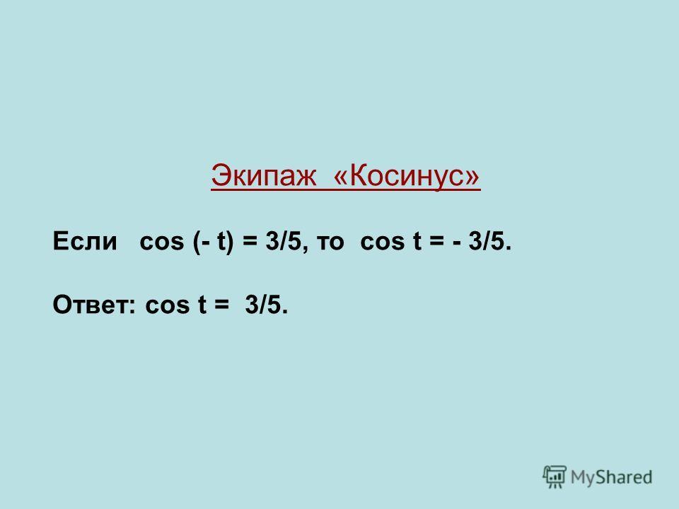 Экипаж «Косинус» Если cos (- t) = 3/5, то cos t = - 3/5. Ответ: cos t = 3/5.