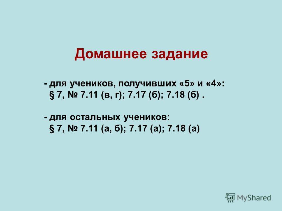 - для учеников, получивших «5» и «4»: § 7, 7.11 (в, г); 7.17 (б); 7.18 (б). - для остальных учеников: § 7, 7.11 (а, б); 7.17 (а); 7.18 (а) Домашнее задание