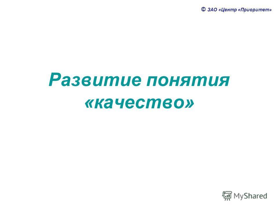 © ЗАО «Центр «Приоритет» Развитие понятия «качество»
