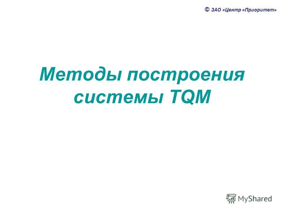 © ЗАО «Центр «Приоритет» Методы построения системы TQM