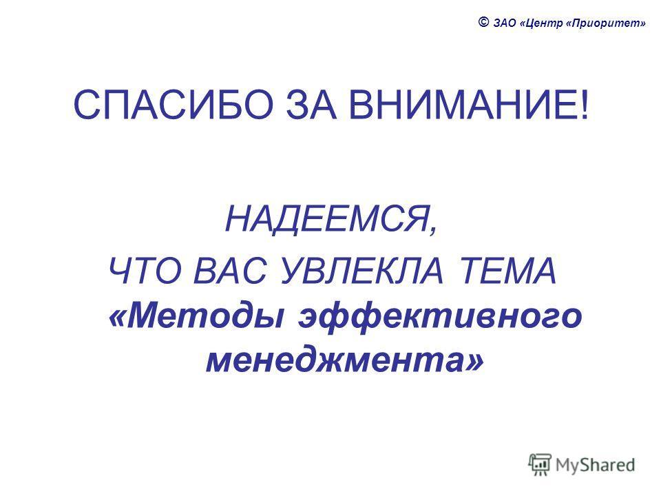 © ЗАО «Центр «Приоритет» СПАСИБО ЗА ВНИМАНИЕ! НАДЕЕМСЯ, ЧТО ВАС УВЛЕКЛА ТЕМА «Методы эффективного менеджмента»
