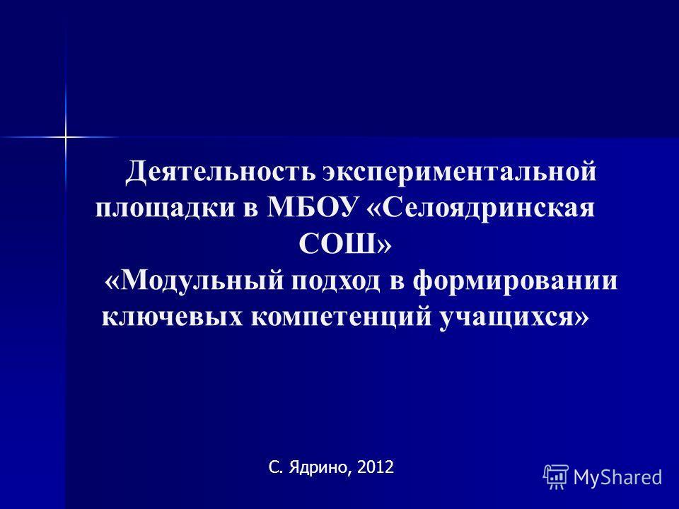 С. Ядрино, 2012 Деятельность экспериментальной площадки в МБОУ «Селоядринская СОШ» «Модульный подход в формировании ключевых компетенций учащихся»